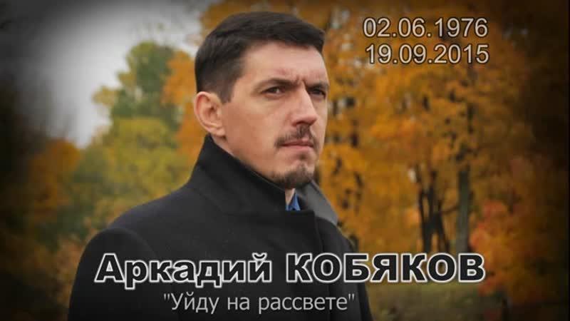 Аркадий КОБЯКОВ _1976-2015_ - Уйду на рассвете
