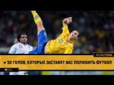 ● 50 голов, которые заставят вас полюбить футбол