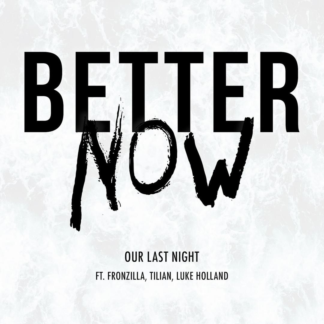 Our Last Night - Better Now (feat. Fronzilla, Tilian & Luke Holland)  [single] (2018)