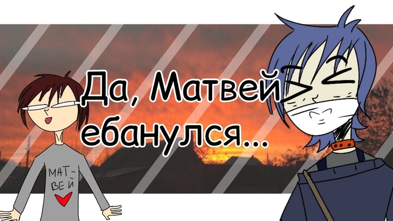 Да, Матвей еб*нулся - Animatic