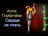 Горбачёва Алла - Сердце не плачь ( караоке )