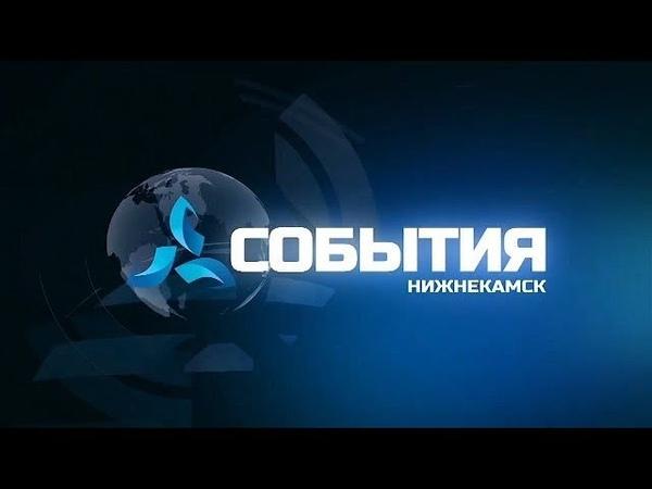 События. Выпуск от 22.07.2019 телеканал Нефтехим Нижнекамск