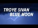 Troye sivan - blue moon. (lyrics)