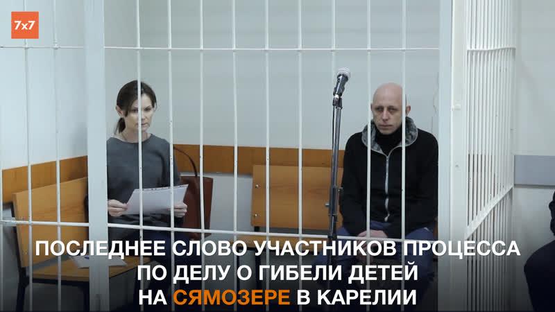 Последнее слово участников процесса по делу о гибели детей на Сямозере в Карелии