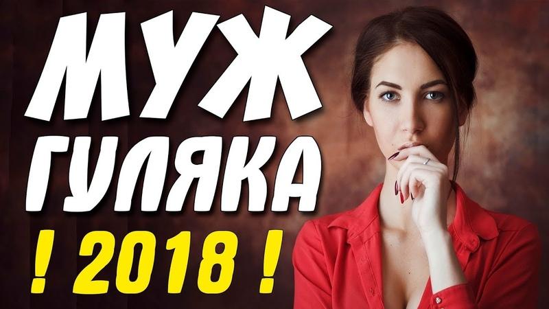 Премьеру 2018 терпели жены! МУЖ ГУЛЯКА Русские мелодрамы 2018 новинки HD