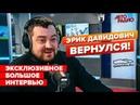 Эрик Давидович вернулся Эксклюзивное большое интервью