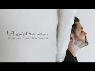 lefthandedmuseum - По мертвым следам твоих поцелуев (Official video)