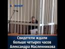 Свидетели ждали больше четырех часов Александра Масленникова в суде