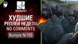 Худшие Реплеи Недели - No Comments №103 - от ADBokaT57 [World of Tanks]