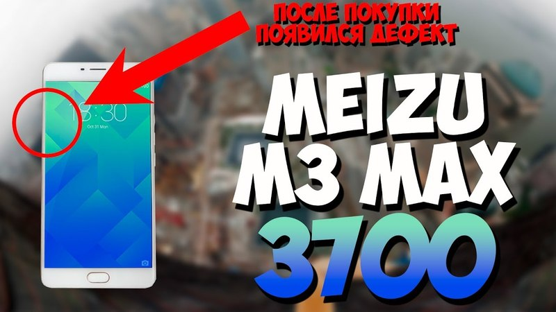 Купил Meizu M3 Max за 3700 рублей. После покупки появился дефект. Путь до флагмана.
