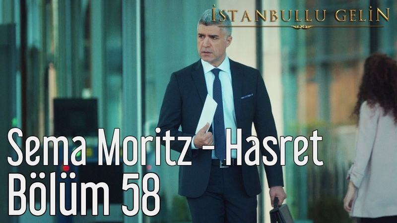 İstanbullu Gelin 58 Bölüm Sema Moritz Hasret