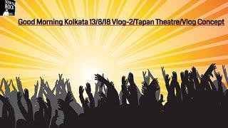 Tapan Theatre || Good Morning Kolkata 13 Aug 2018 Vlog-2||Niranjan Chatterjee City of Joy Kolkata||