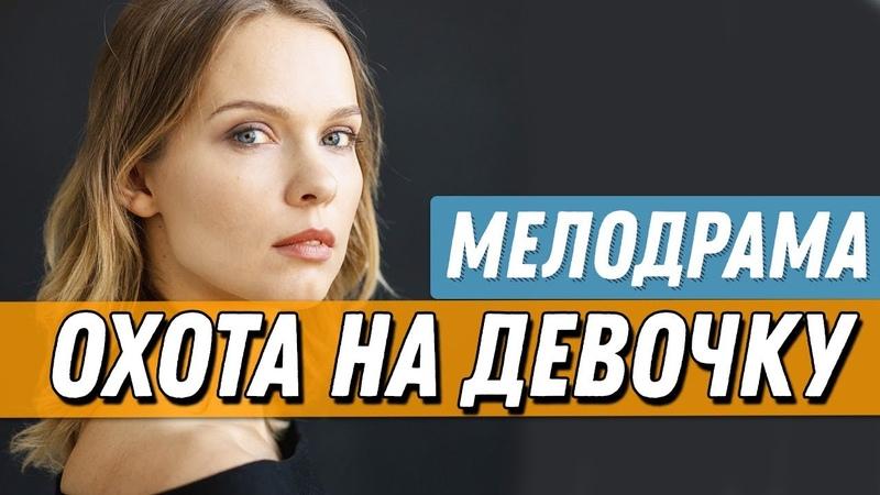 Интригующая ПРЕМЬЕРА 2019 - ОХОТА НА ДЕВОЧКУ Русские мелодрамы 2019