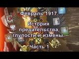 Часть 8. Почему сто лет назад рухнула монархия? Февраль 1917. История предательства, глупости и измены (Часть 1)