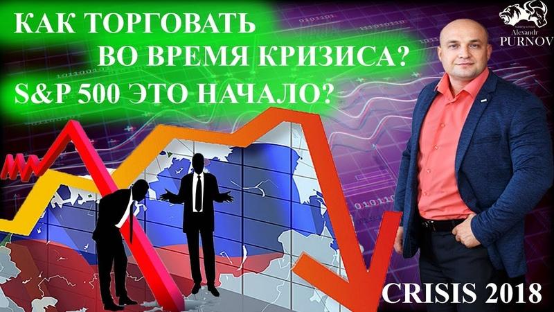 Кризис 2018 I Как торговать во время кризиса I SP500 это начало?