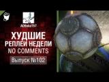 Худшие Реплеи Недели - No Comments №102 - от ADBokaT57