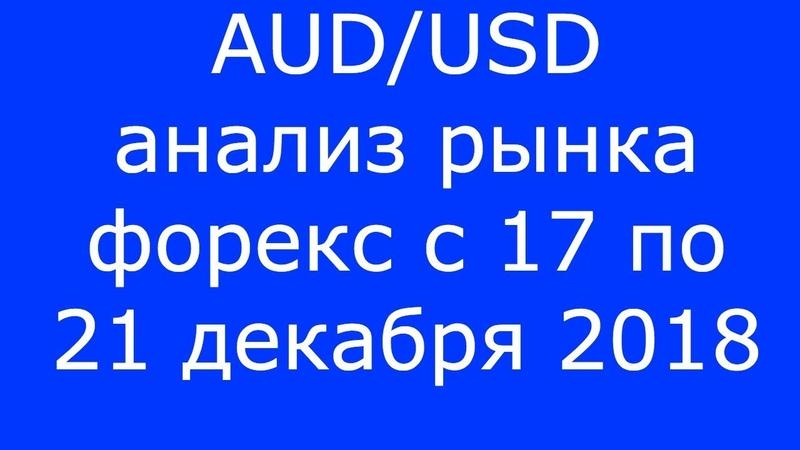 AUDUSD - Еженедельный Анализ Рынка Форекс c 17 по 21.12.2018. Анализ Форекс.