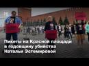 Пикеты на Красной площади в годовщину убийства Натальи Эстемировой