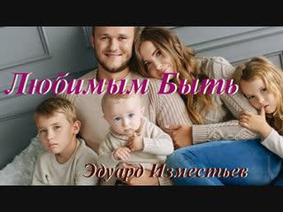 ◄♥►ЛЮБИМЫМ БЫТЬ◄♥► Эдуард Изместьев