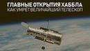 Главные открытия Хаббла Как умрёт величайший телескоп