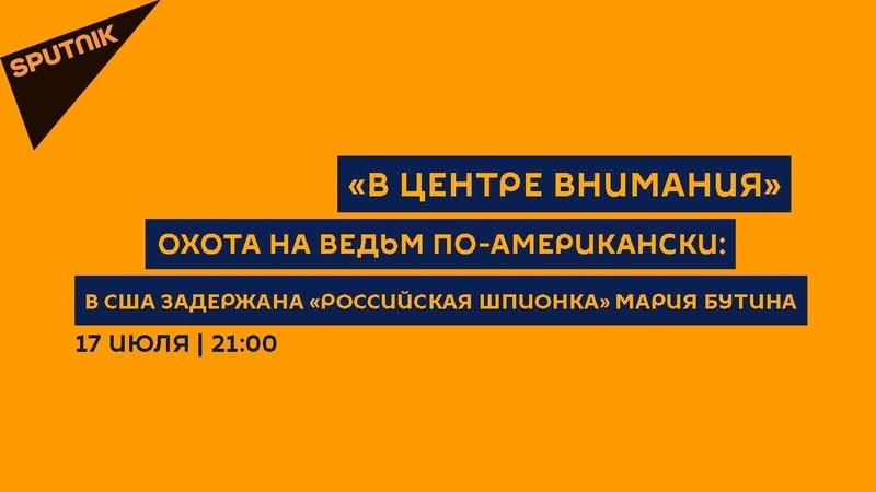 В центре внимания / 17.07.18 Охота на ведьм по-американски: в США задержана «российская шпионка»