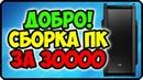 Добро сборка пк за 30000 рублей ✅ Сборка компьютера за 30 тысяч рублей