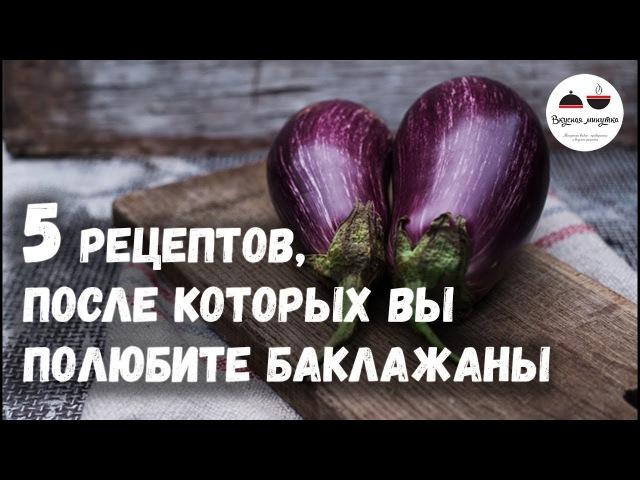 5 РЕЦЕПТОВ, после которых вы полюбите БАКЛАЖАНЫ Eggplants » Freewka.com - Смотреть онлайн в хорощем качестве