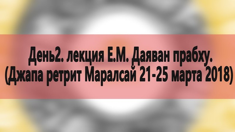 День2. лекция Е.М. Даяван прабху. (Джапа ретрит Маралсай 21-25 марта 2018)