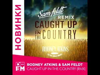 RODNEY ATKINS & SAM FELDT - CAUGHT UP IN THE COUNTRY (RMX)