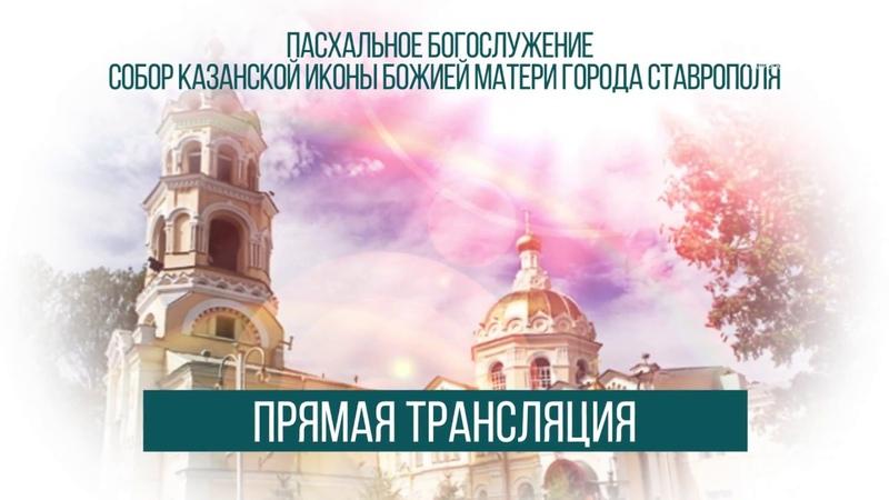 ТРАНСЛЯЦИЯ ПАСХАЛЬНОГО БОГОСЛУЖЕНИЯ ИЗ СОБОРА КАЗАНСКОЙ ИКОНЫ БОЖИЕЙ МАТЕРИ ГОРОДА СТАВРОПОЛЯ