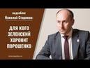 Видеоблог №175: Для кого Зеленский хоронит Порошенко