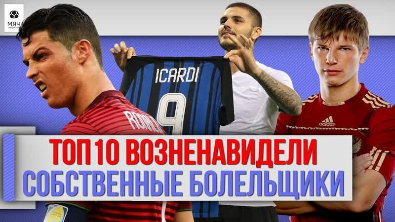 МЯЧ Production ТОП 10 Футболистов, которых возненавидели собственные болельщики