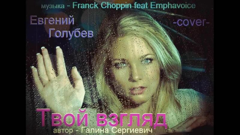 Евгений Голубев - Твой взгляд (слова - Галина Сергиевич, cover Franck Choppin feat Emphavoice)