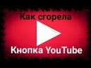 КАК СГОРЕЛА КНОПКА YouTube