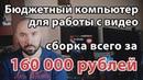Сборка бюджетного компьютера для работы с видео всего за 160 тысяч рублей