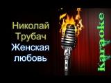 Николай Трубач - Женская любовь ( караоке )