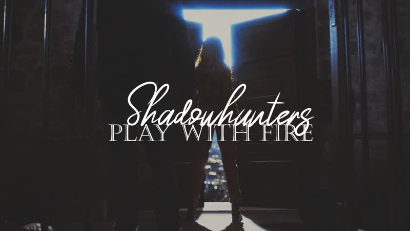 Shadowhunters ○ Play With Fire ○ Blythe