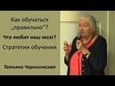Как обучаться правильно Что любит наш мозг Стратегии обучения Татьяна Черниговская