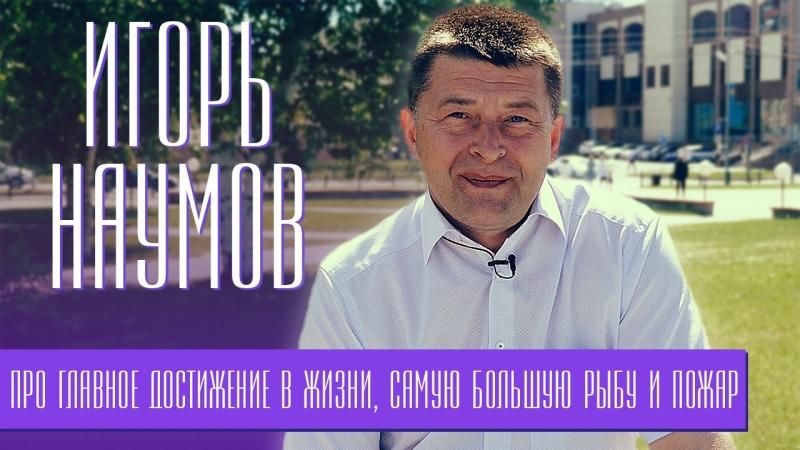 Игорь Наумов — про главное достижение в жизни, самую большую рыбу и пожар