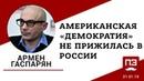 Американская «демократия» не прижилась в России - объяснял Армен Гаспарян