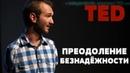 TED ПРЕОДОЛЕНИЕ БЕЗНАДЁЖНОСТИ