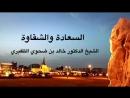 السعادة و الشقاوة الشيخ الدكتور خالد بن ضحوي الظفيري حفظه الله