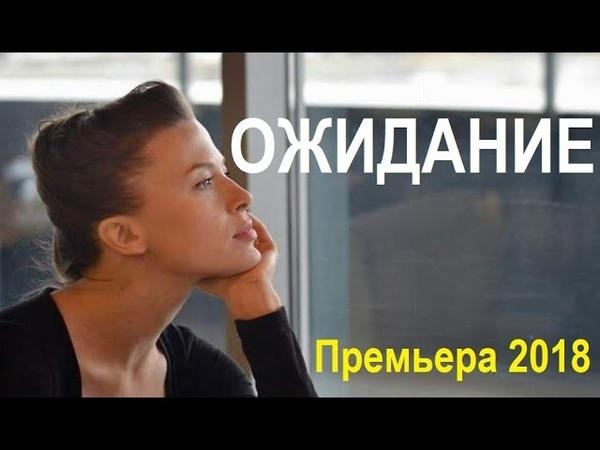 ОЖИДАНИЕ 2018 русские мелодрамы новейший фильм новый сериал 2018