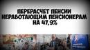 Перерасчет пенсии неработающим пенсионерам на 47 процентов