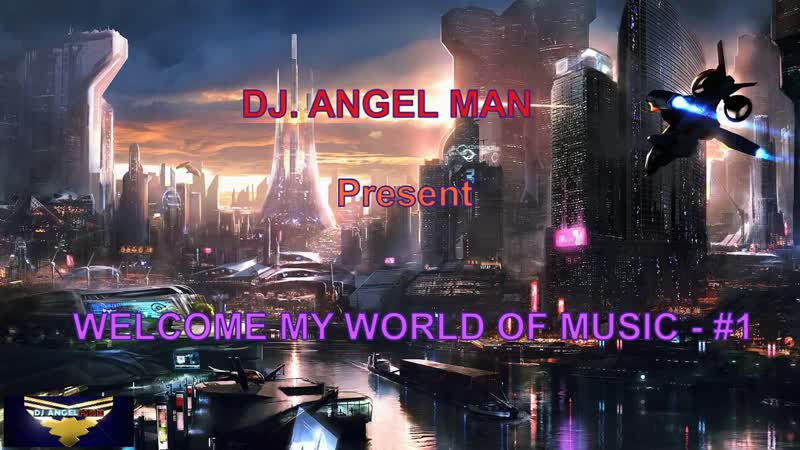 DJ. ANGEL MAN Present - WELCOME MY WORLD OF MUSIC 1
