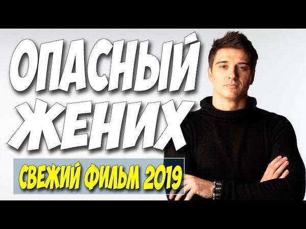 Красивый СВЕЖАК 2019 завоевал всех зрителей! ** ОПАСНЫЙ ЖЕНИХ ** Русские мелодрамы новинки HD