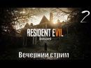 Resident Evil 7 Biohazard 7, Вечерний стрим. часть 2