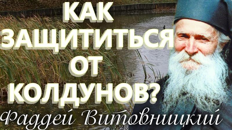 Как ЗАЩИТИТЬСЯ ОТ КОЛДУНОВ Старец Фаддей Витовницкий