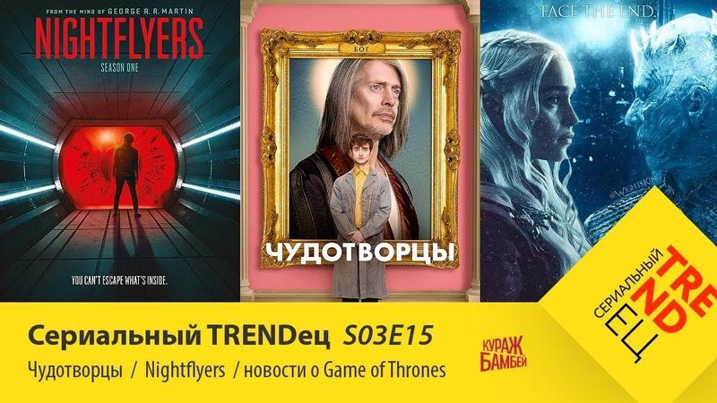 Чудотворцы \ Nightflyers \ Новости про Игру Престолов | Сериальный TRENDец | (Кураж-Бамбей)