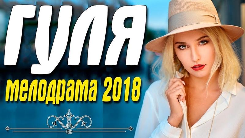 Премьера 2018 пошла по рукам! || ГУЛЯ || Русские мелодрамы 2018 новинки HD